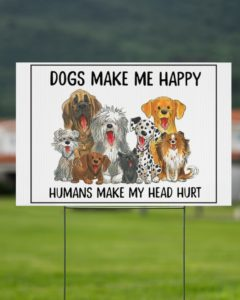 Dogs Make Me Happy Yard Sign