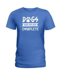 Dogs Make Our Lives Complete Ladies Shirt